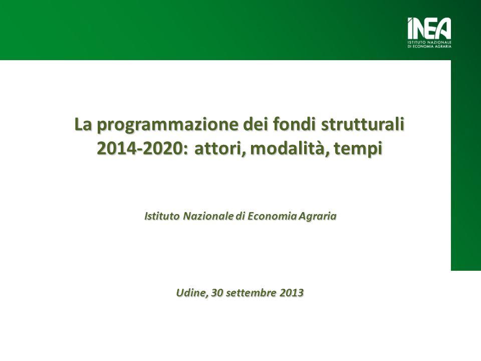 La programmazione dei fondi strutturali 2014-2020: attori, modalità, tempi Udine, 30 settembre 2013 Istituto Nazionale di Economia Agraria
