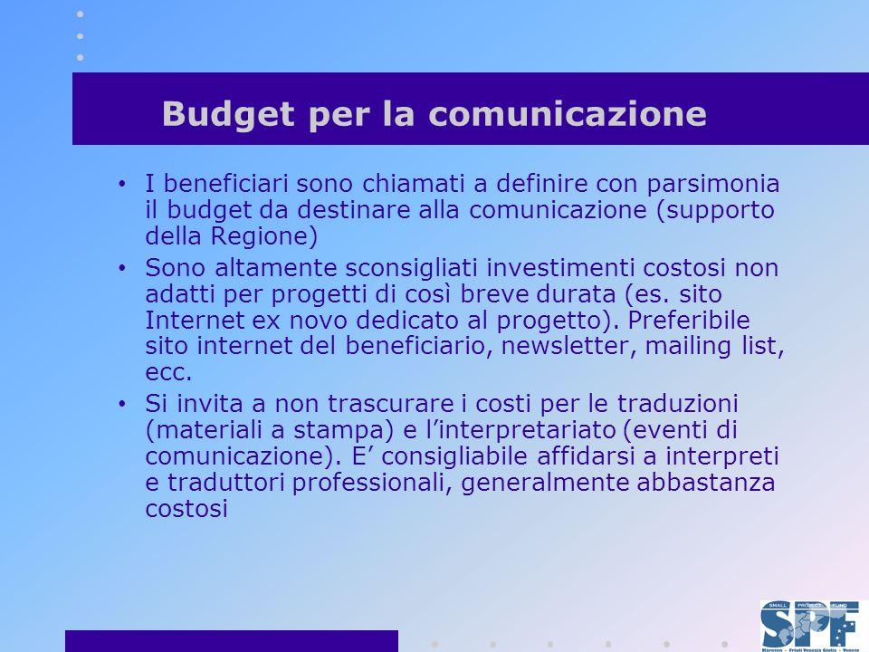 Budget per la comunicazione I beneficiari sono chiamati a definire con parsimonia il budget da destinare alla comunicazione (supporto della Regione) Sono altamente sconsigliati investimenti costosi non adatti per progetti di così breve durata (es.