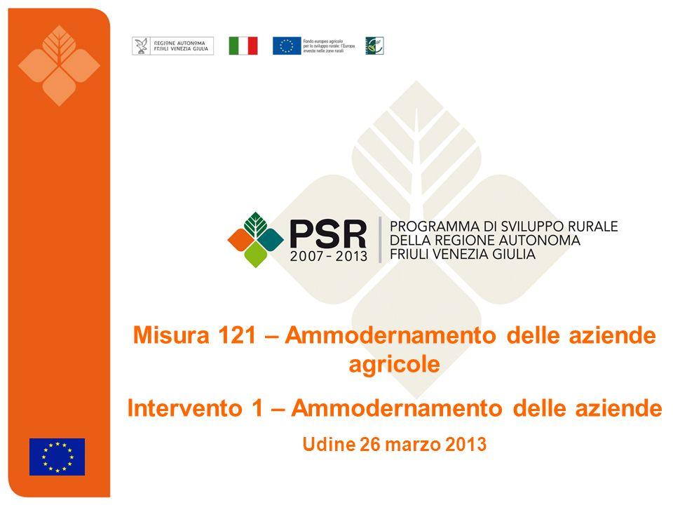 Misura 121 – Ammodernamento delle aziende agricole Intervento 1 – Ammodernamento delle aziende Udine 26 marzo 2013