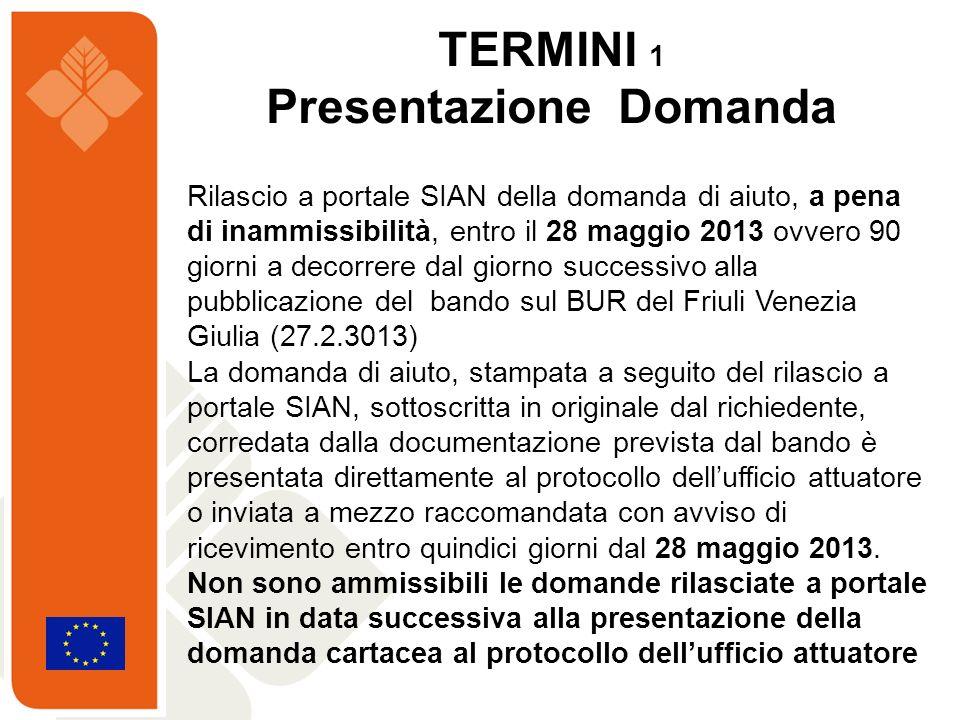 TERMINI 1 Presentazione Domanda Rilascio a portale SIAN della domanda di aiuto, a pena di inammissibilità, entro il 28 maggio 2013 ovvero 90 giorni a