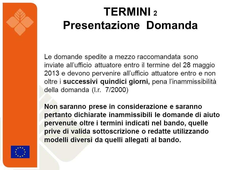 TERMINI 2 Presentazione Domanda Le domande spedite a mezzo raccomandata sono inviate allufficio attuatore entro il termine del 28 maggio 2013 e devono