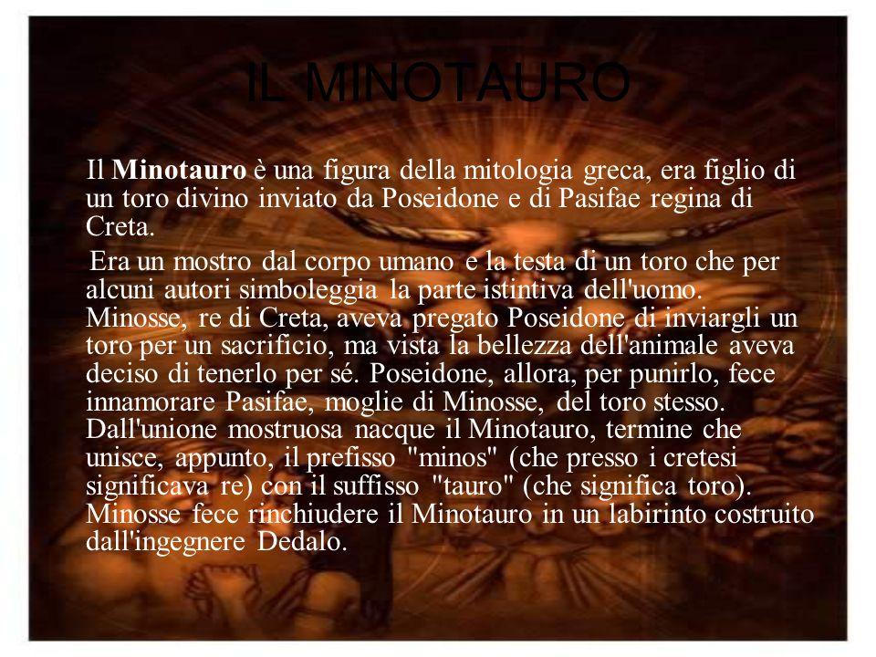 IL MINOTAURO Il Minotauro è una figura della mitologia greca, era figlio di un toro divino inviato da Poseidone e di Pasifae regina di Creta. Era un m