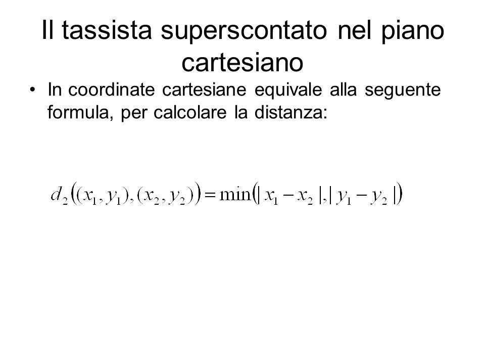 Il tassista superscontato nel piano cartesiano In coordinate cartesiane equivale alla seguente formula, per calcolare la distanza:
