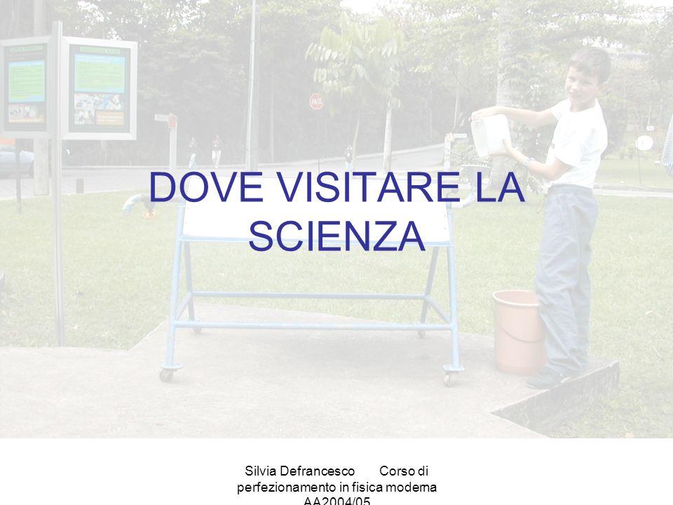 Silvia DefrancescoCorso di perfezionamento in fisica moderna AA2004/05 DOVE VISITARE LA SCIENZA