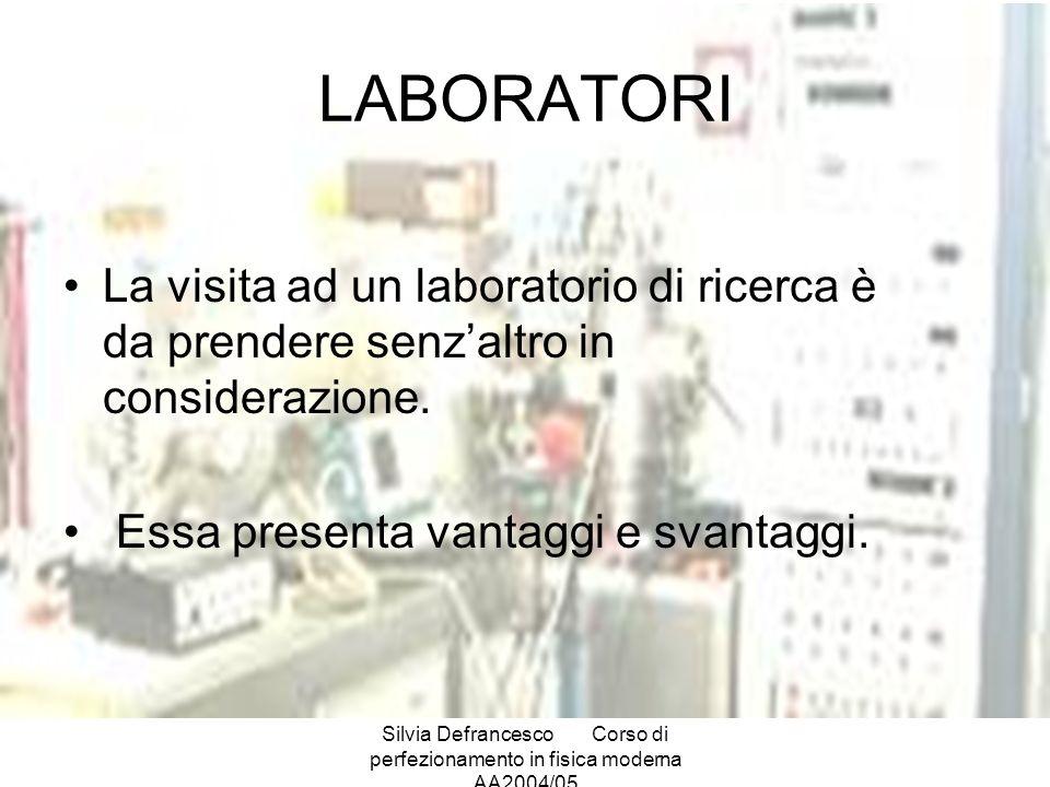 Silvia DefrancescoCorso di perfezionamento in fisica moderna AA2004/05 LABORATORI La visita ad un laboratorio di ricerca è da prendere senzaltro in considerazione.