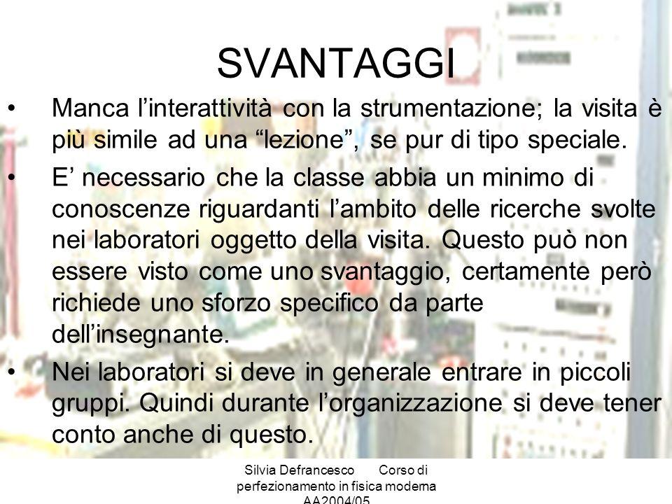 Silvia DefrancescoCorso di perfezionamento in fisica moderna AA2004/05 SVANTAGGI Manca linterattività con la strumentazione; la visita è più simile ad una lezione, se pur di tipo speciale.
