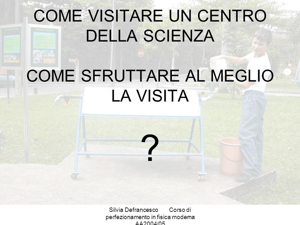 Silvia DefrancescoCorso di perfezionamento in fisica moderna AA2004/05 COME VISITARE UN CENTRO DELLA SCIENZA COME SFRUTTARE AL MEGLIO LA VISITA