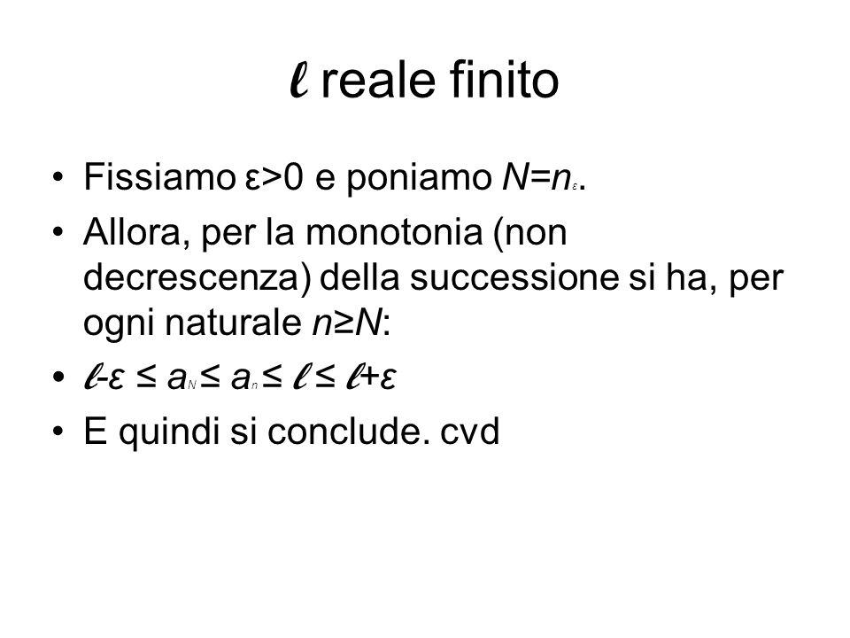 l reale finito Fissiamo ε>0 e poniamo N=n ε. Allora, per la monotonia (non decrescenza) della successione si ha, per ogni naturale nN: l -ε a N a n l
