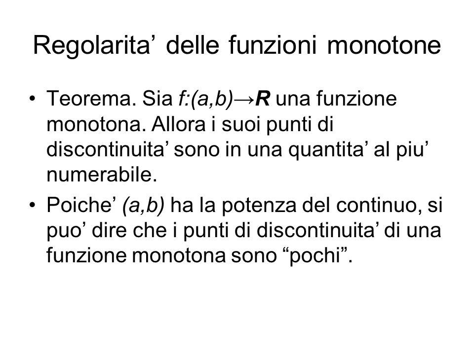 Regolarita delle funzioni monotone Teorema. Sia f:(a,b)R una funzione monotona. Allora i suoi punti di discontinuita sono in una quantita al piu numer