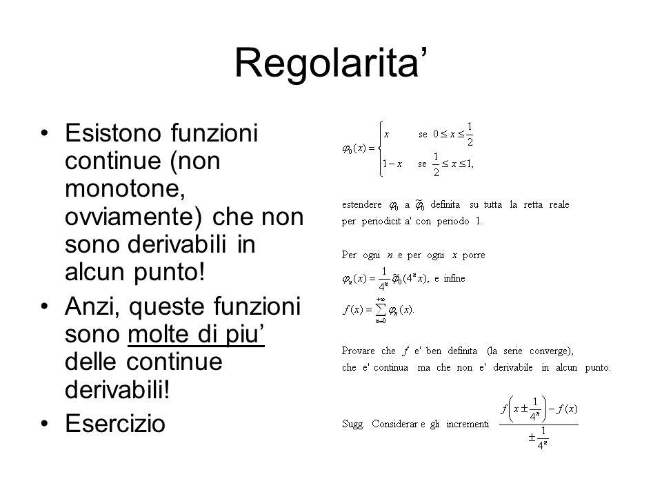 Regolarita Esistono funzioni continue (non monotone, ovviamente) che non sono derivabili in alcun punto! Anzi, queste funzioni sono molte di piu delle