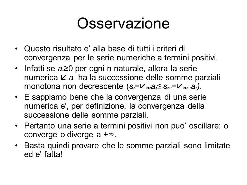 Osservazione Questo risultato e alla base di tutti i criteri di convergenza per le serie numeriche a termini positivi. Infatti se a n0 per ogni n natu
