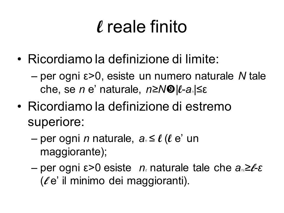 l reale finito Ricordiamo la definizione di limite: –per ogni ε>0, esiste un numero naturale N tale che, se n e naturale, nN | l -a n |ε Ricordiamo la