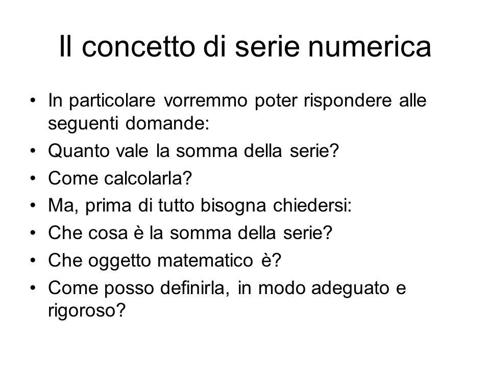 Il concetto di serie numerica In particolare vorremmo poter rispondere alle seguenti domande: Quanto vale la somma della serie? Come calcolarla? Ma, p