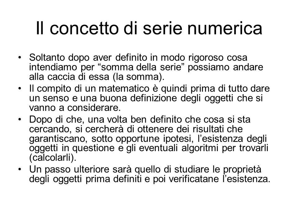 Il concetto di serie numerica Soltanto dopo aver definito in modo rigoroso cosa intendiamo per somma della serie possiamo andare alla caccia di essa (