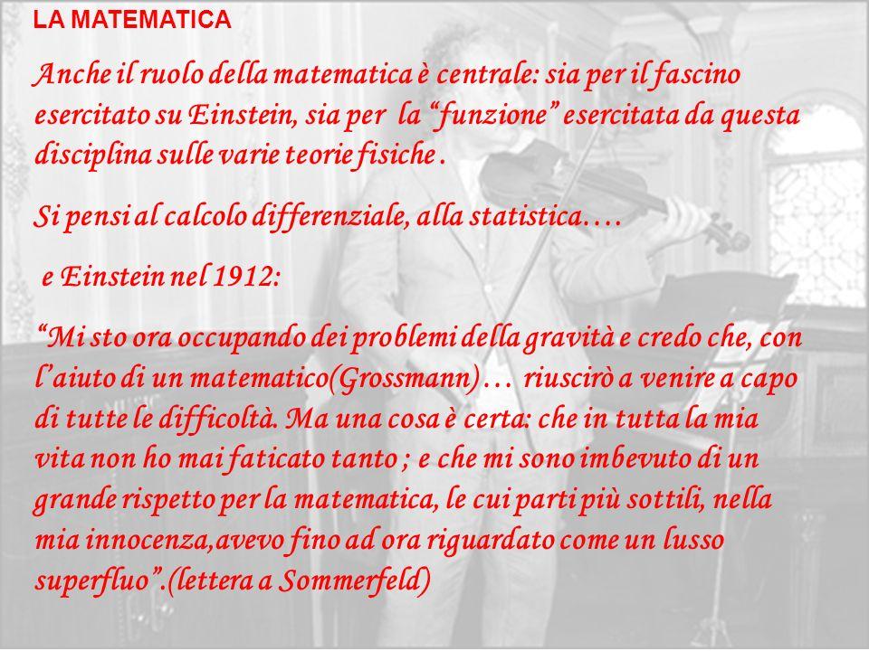 LA MATEMATICA Anche il ruolo della matematica è centrale: sia per il fascino esercitato su Einstein, sia per la funzione esercitata da questa discipli
