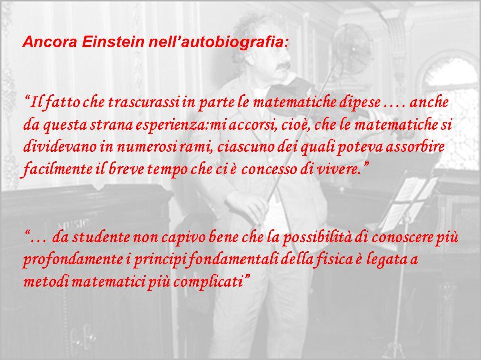 Ancora Einstein nellautobiografia: Il fatto che trascurassi in parte le matematiche dipese …. anche da questa strana esperienza:mi accorsi, cioè, che