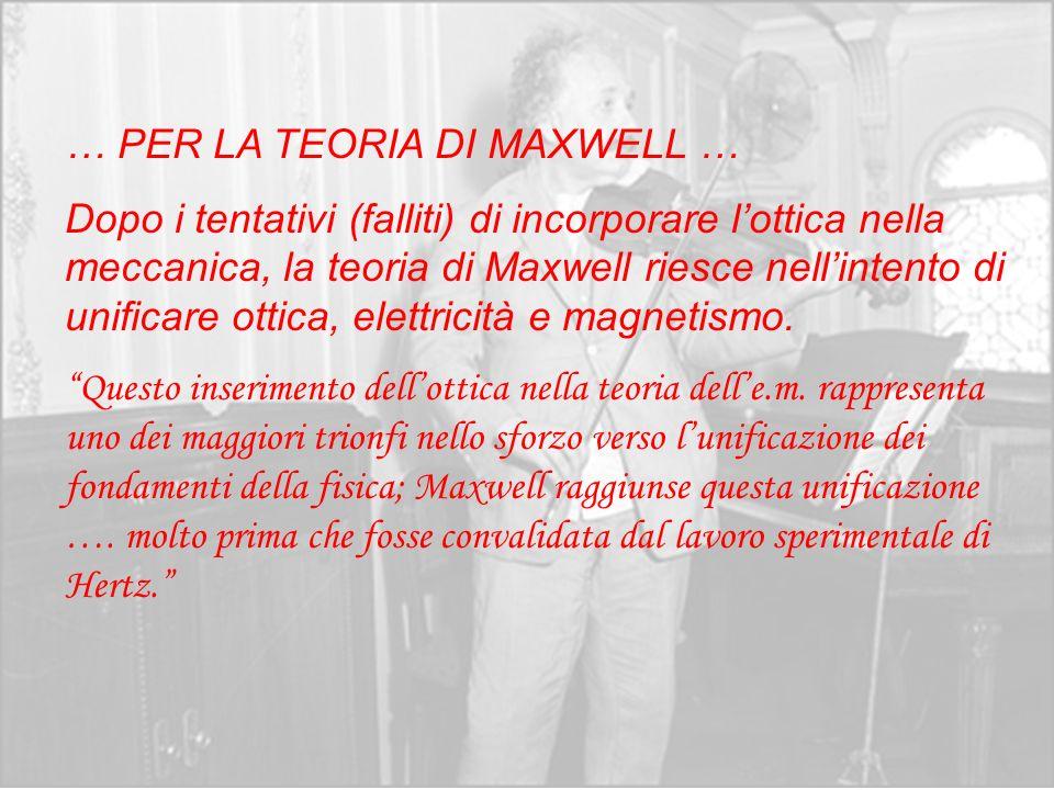 … PER LA TEORIA DI MAXWELL … Dopo i tentativi (falliti) di incorporare lottica nella meccanica, la teoria di Maxwell riesce nellintento di unificare o