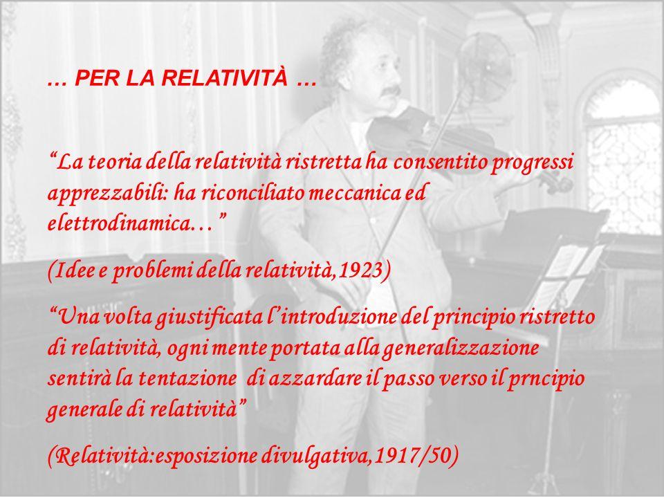 … PER LA RELATIVITÀ … La teoria della relatività ristretta ha consentito progressi apprezzabili: ha riconciliato meccanica ed elettrodinamica… (Idee e