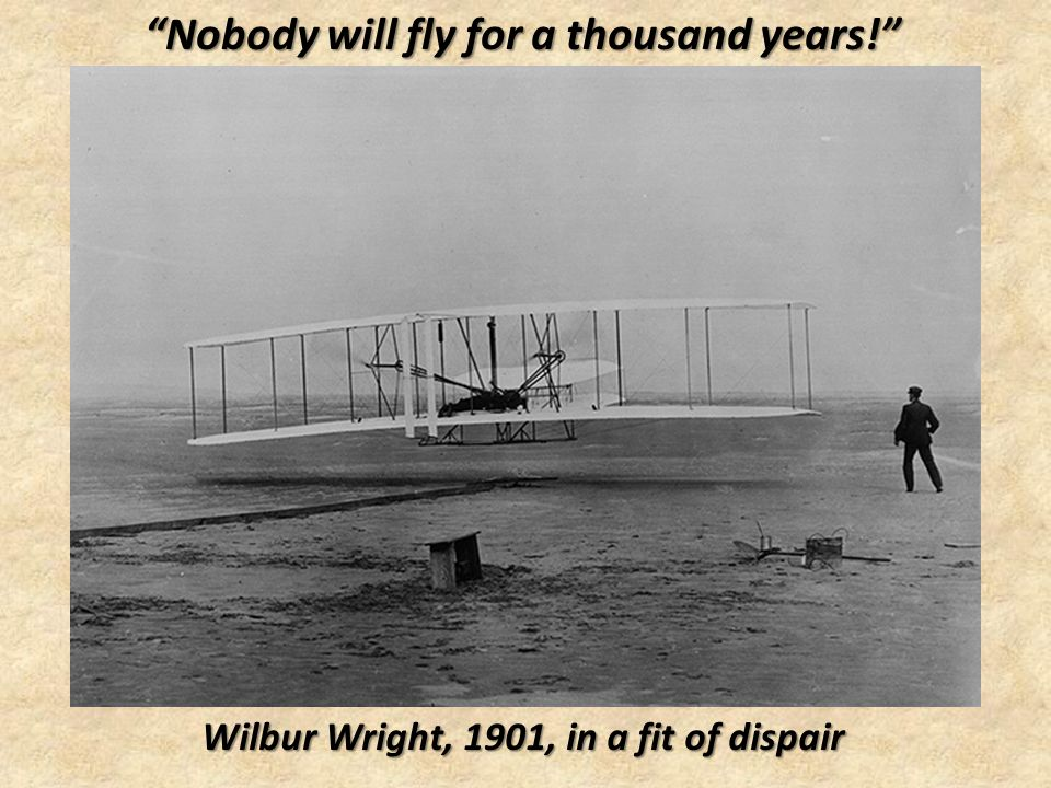 Nobody will fly for a thousand years! Wilbur Wright, 1901, in a fit of dispair