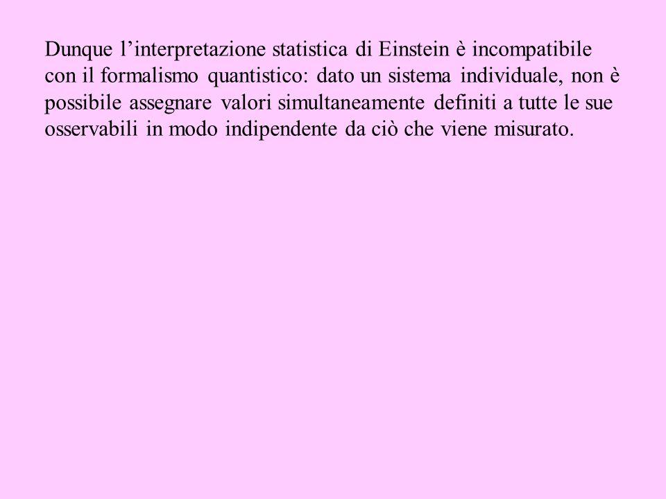 Dunque linterpretazione statistica di Einstein è incompatibile con il formalismo quantistico: dato un sistema individuale, non è possibile assegnare v