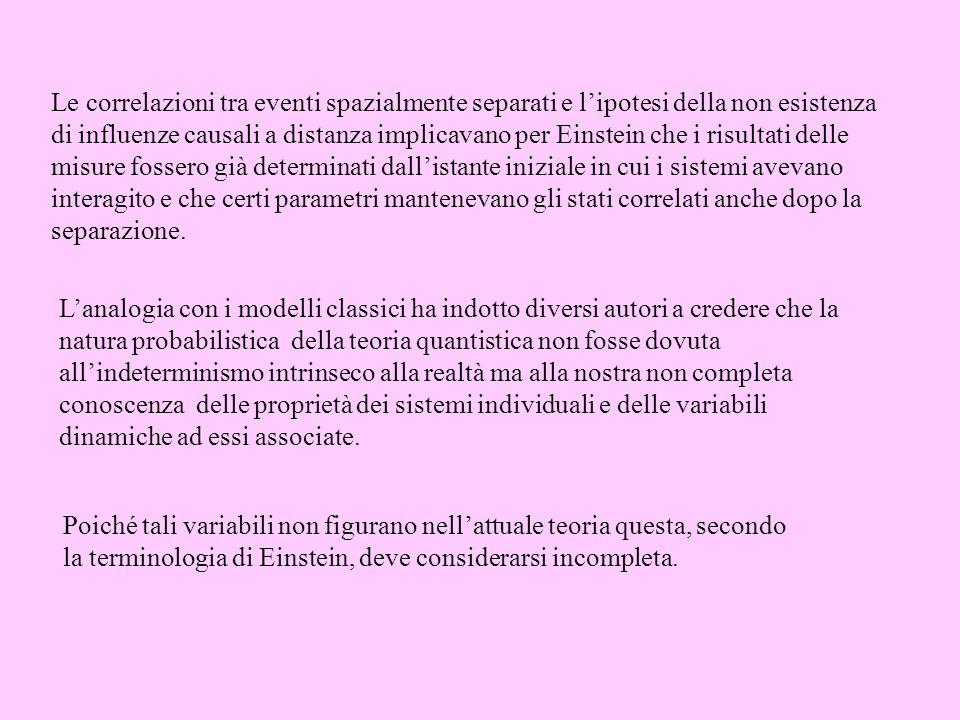 Le correlazioni tra eventi spazialmente separati e lipotesi della non esistenza di influenze causali a distanza implicavano per Einstein che i risulta