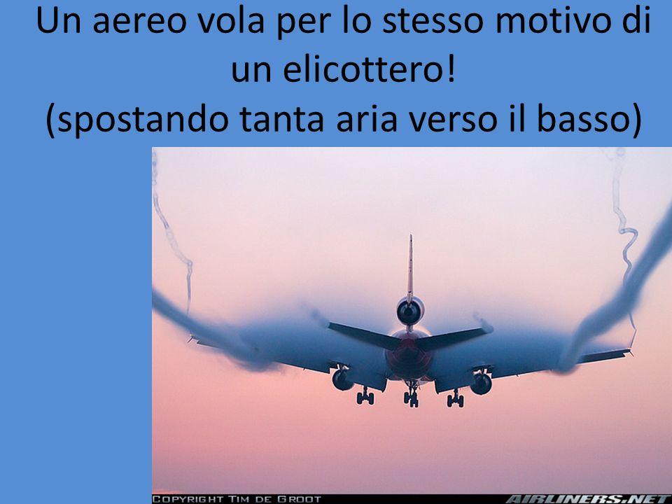 Un aereo vola per lo stesso motivo di un elicottero! (spostando tanta aria verso il basso)