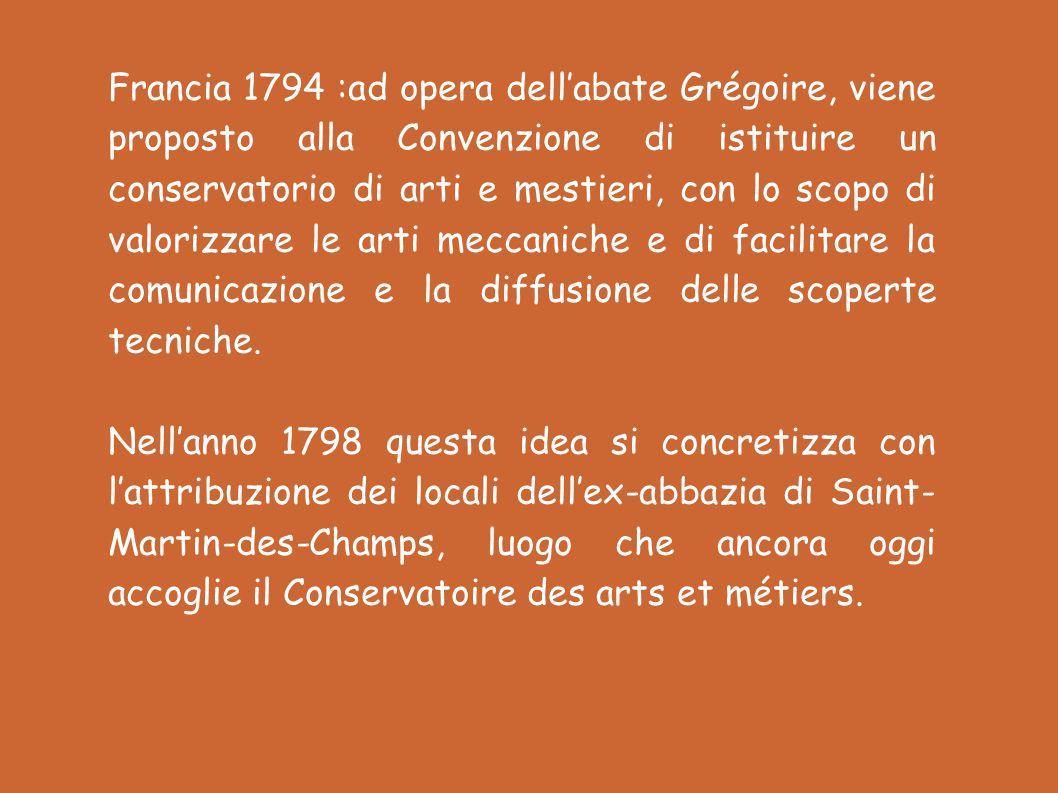 Francia 1794 :ad opera dellabate Grégoire, viene proposto alla Convenzione di istituire un conservatorio di arti e mestieri, con lo scopo di valorizzare le arti meccaniche e di facilitare la comunicazione e la diffusione delle scoperte tecniche.