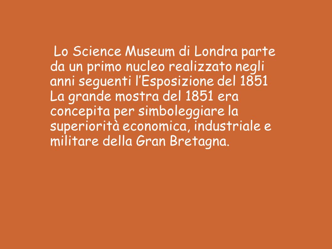 Lo Science Museum di Londra parte da un primo nucleo realizzato negli anni seguenti lEsposizione del 1851 La grande mostra del 1851 era concepita per simboleggiare la superiorità economica, industriale e militare della Gran Bretagna.
