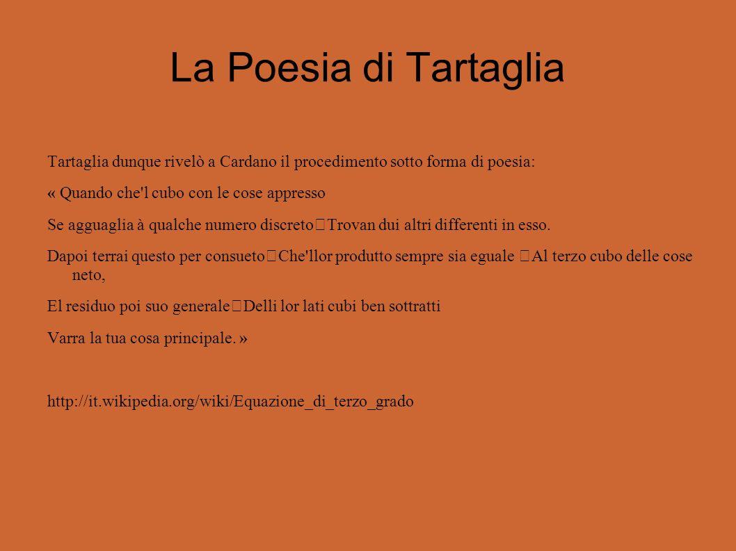La Poesia di Tartaglia Tartaglia dunque rivelò a Cardano il procedimento sotto forma di poesia: « Quando che l cubo con le cose appresso Se agguaglia à qualche numero discreto Trovan dui altri differenti in esso.