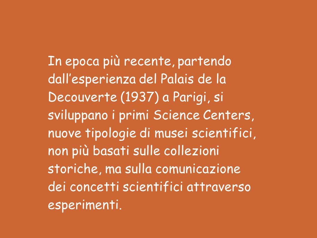 In epoca più recente, partendo dallesperienza del Palais de la Decouverte (1937) a Parigi, si sviluppano i primi Science Centers, nuove tipologie di musei scientifici, non più basati sulle collezioni storiche, ma sulla comunicazione dei concetti scientifici attraverso esperimenti.