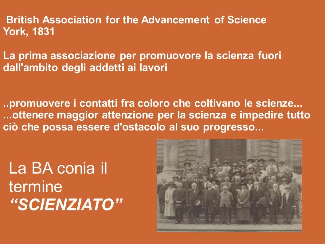 British Association for the Advancement of Science York, 1831 La prima associazione per promuovore la scienza fuori dall ambito degli addetti ai lavori..promuovere i contatti fra coloro che coltivano le scienze......ottenere maggior attenzione per la scienza e impedire tutto ciò che possa essere d ostacolo al suo progresso...