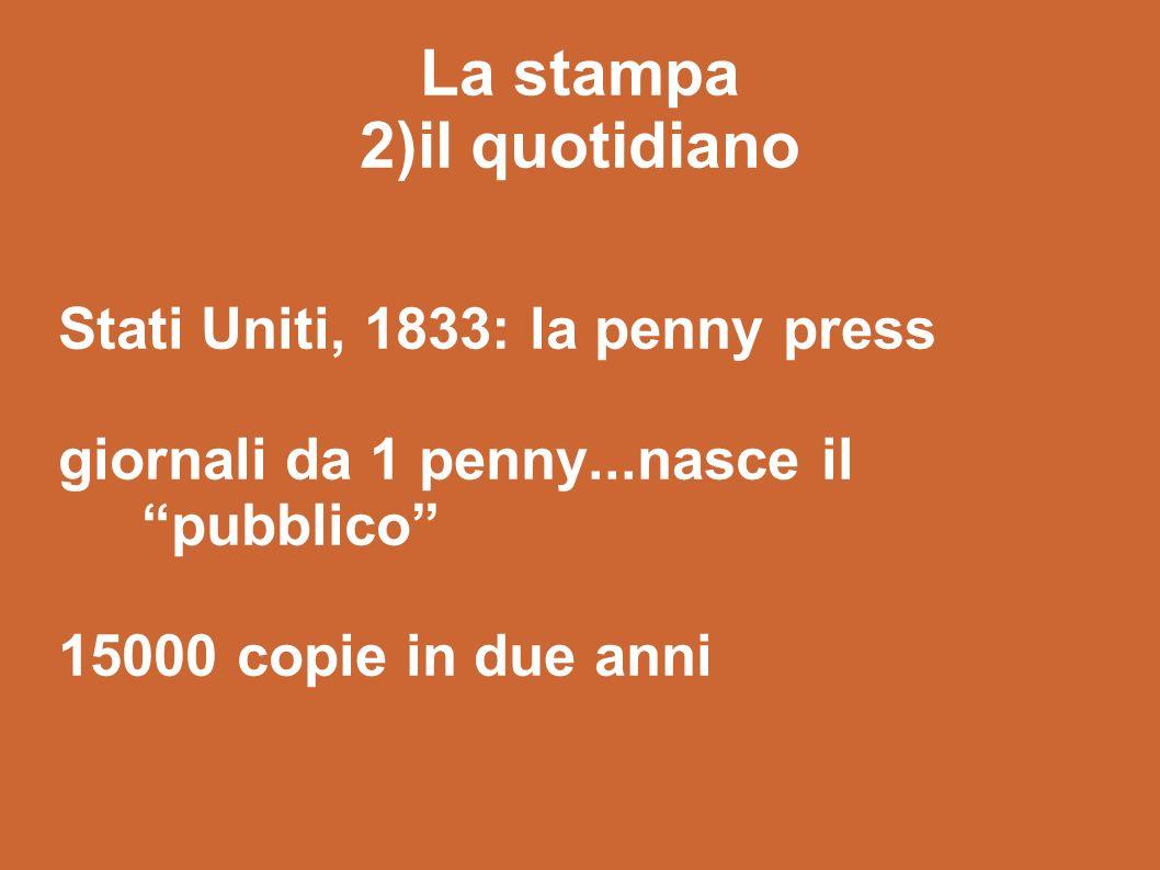 La stampa 2)il quotidiano Stati Uniti, 1833: la penny press giornali da 1 penny...nasce ilpubblico 15000 copie in due anni