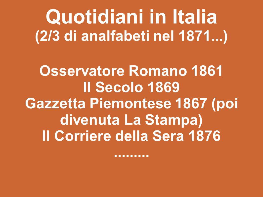 Quotidiani in Italia (2/3 di analfabeti nel 1871...) Osservatore Romano 1861 Il Secolo 1869 Gazzetta Piemontese 1867 (poi divenuta La Stampa) Il Corriere della Sera 1876.........