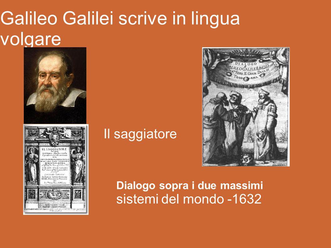 Galileo Galilei scrive in lingua volgare Dialogo sopra i due massimi sistemi del mondo -1632 Il saggiatore