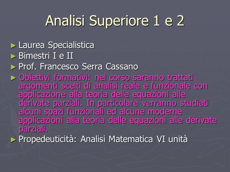 Analisi Superiore 1 e 2 Laurea Specialistica Laurea Specialistica Bimestri I e II Bimestri I e II Prof. Francesco Serra Cassano Prof. Francesco Serra