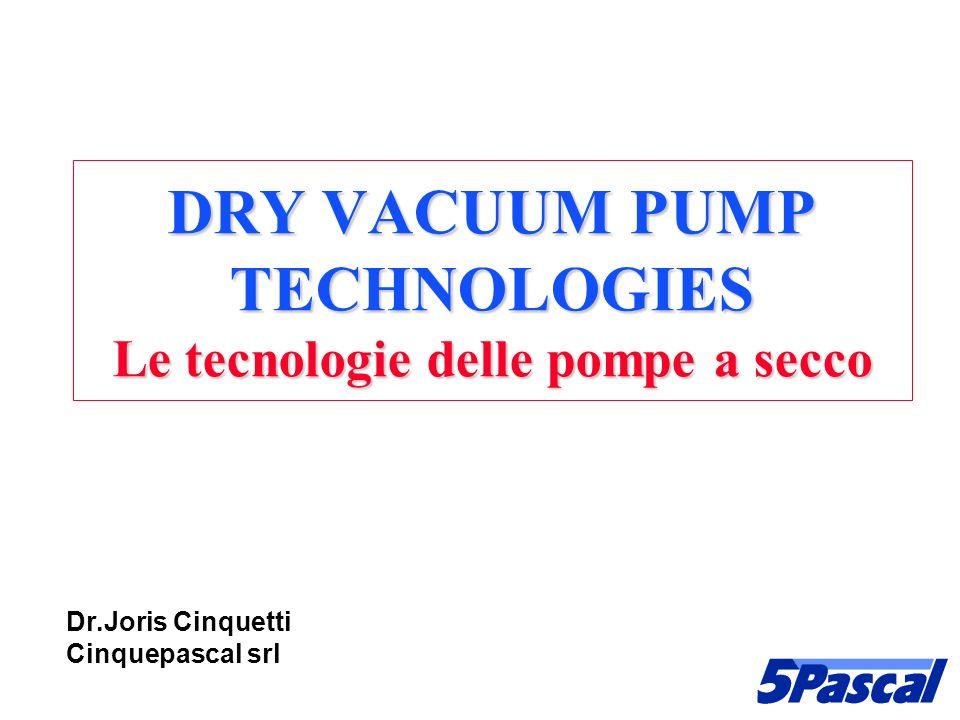 DRY VACUUM PUMP TECHNOLOGIES Le tecnologie delle pompe a secco Dr.Joris Cinquetti Cinquepascal srl