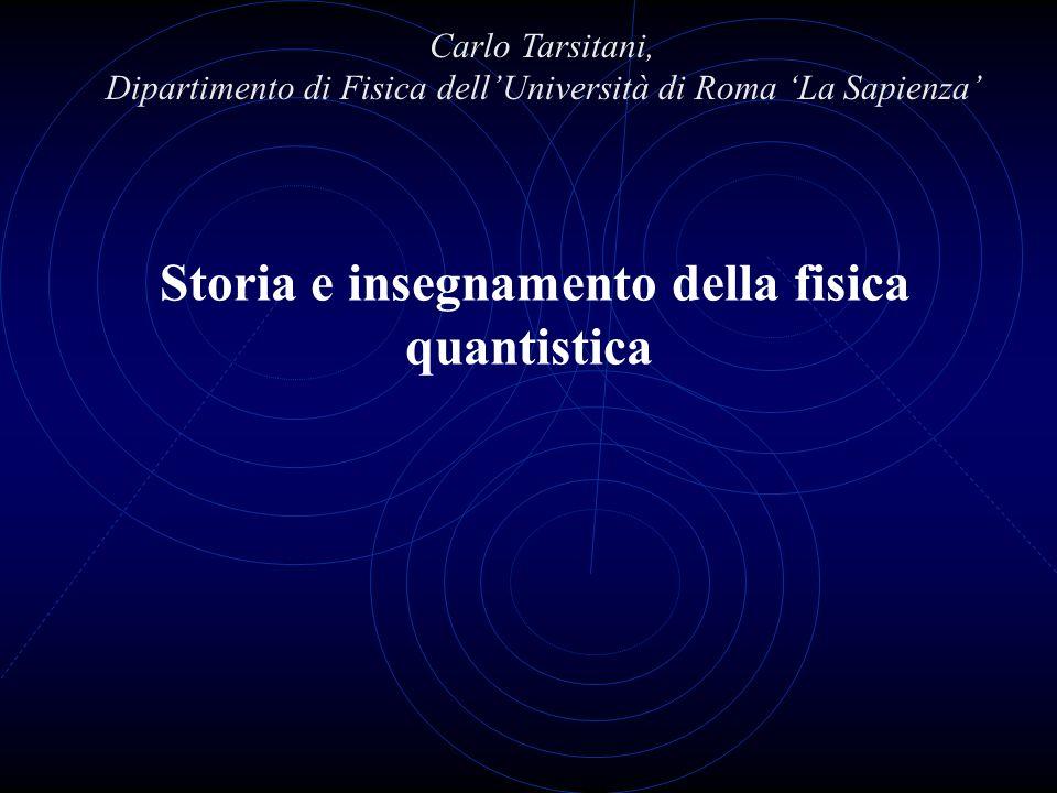 Storia e insegnamento della fisica quantistica Carlo Tarsitani, Dipartimento di Fisica dellUniversità di Roma La Sapienza