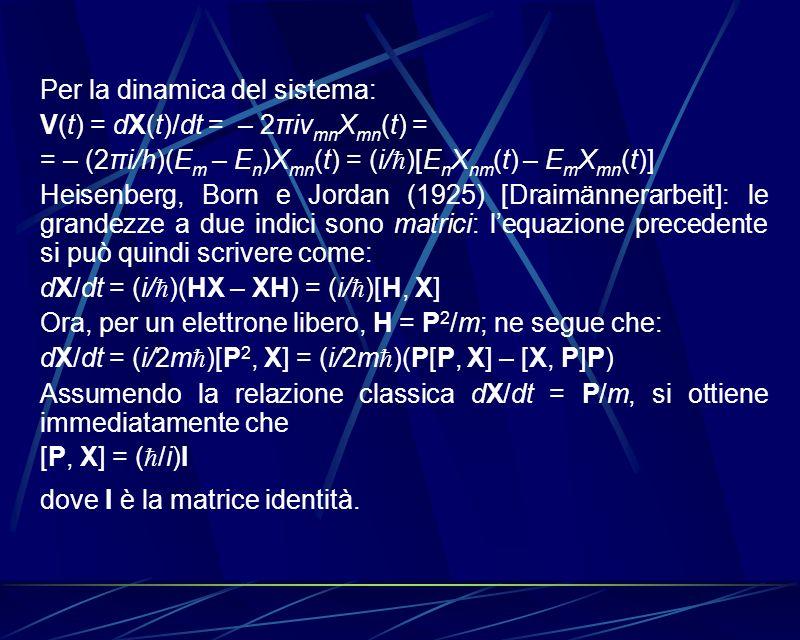 Per la dinamica del sistema: V(t) = dX(t)/dt = – 2πiν mn X mn (t) = = – (2πi/h)(E m – E n )X mn (t) = (i/ )[E n X nm (t) – E m X mn (t)] Heisenberg, B