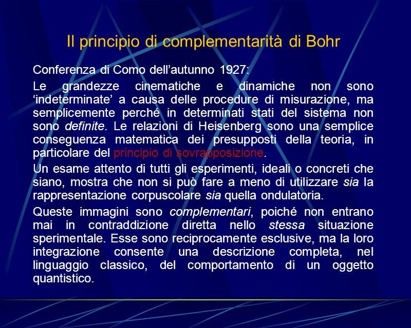 Il principio di complementarità di Bohr Conferenza di Como dellautunno 1927: Le grandezze cinematiche e dinamiche non sono indeterminate a causa delle