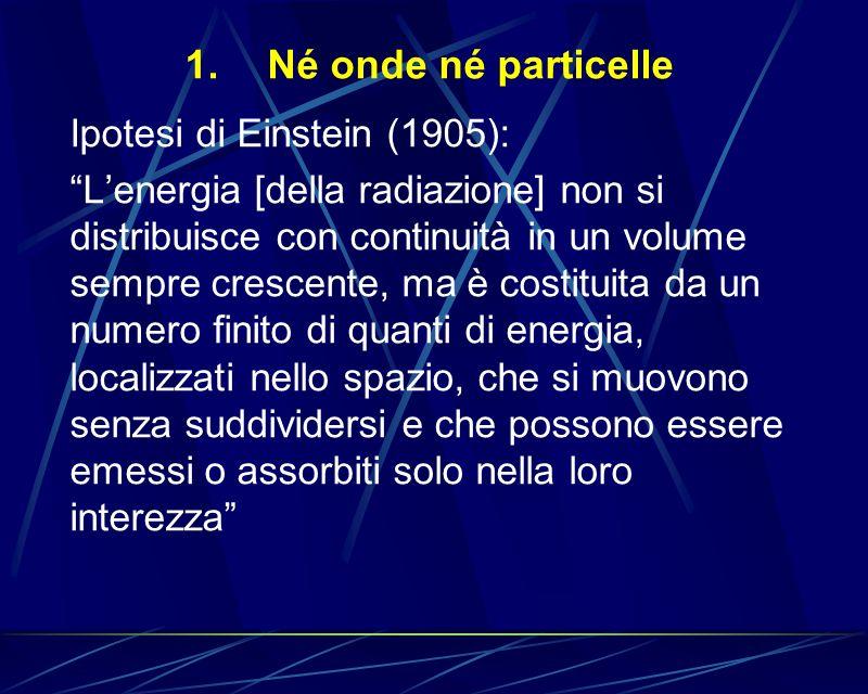 1.Né onde né particelle Ipotesi di Einstein (1905): Lenergia [della radiazione] non si distribuisce con continuità in un volume sempre crescente, ma è