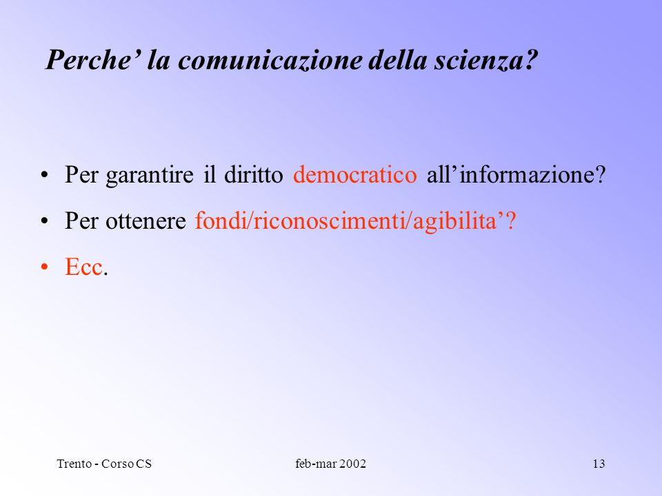 Trento - Corso CSfeb-mar 200212 Perche la comunicazione della scienza? Per mostrare la bellezza della natura Per mostrare la bellezza della scienza (e