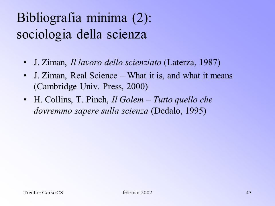 Trento - Corso CSfeb-mar 200242 Bibliografia minima (1): storia della scienza P. Rossi, La nascita della scienza moderna in Europa (Laterza, 1997) L.