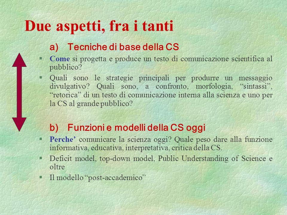 Due aspetti, fra i tanti a) Tecniche di base della CS §Come si progetta e produce un testo di comunicazione scientifica al pubblico.