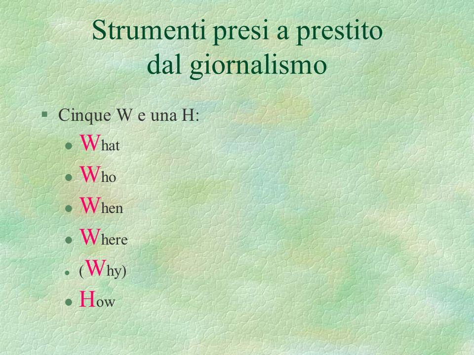 Strumenti presi a prestito dal giornalismo §Cinque W e una H: l W hat l W ho l W hen l W here l ( W hy) l H ow
