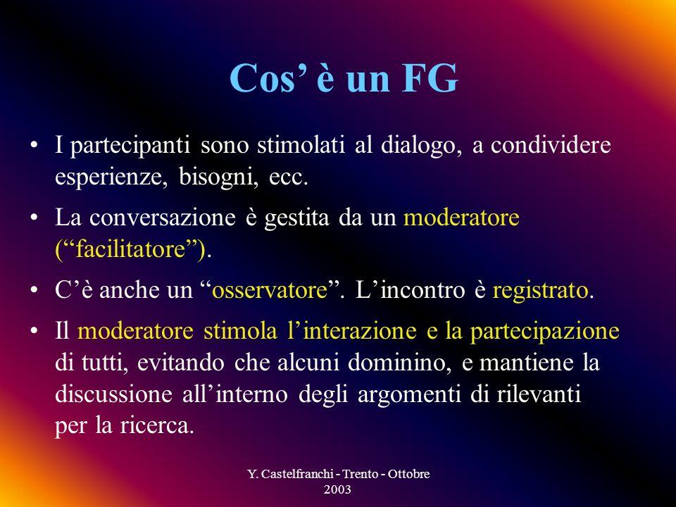 Y. Castelfranchi - Trento - Ottobre 2003 Cos è un FG Gruppi di discussione informale di piccole dimensioni (5-12) con lobiettivo di ottenere informazi