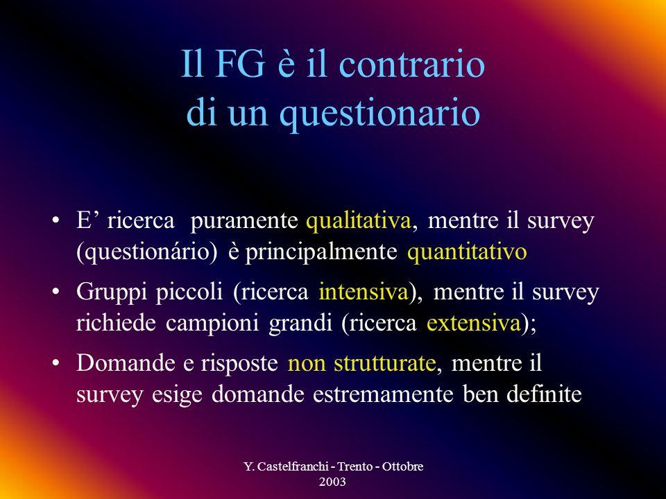 Y. Castelfranchi - Trento - Ottobre 2003 Caratteristiche principali di un FG Poche persone: ricerca qualitativa, intensiva Durata: circa 90 minuti (1-
