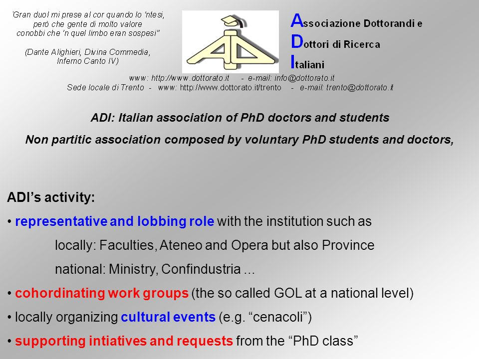 ADIs Operating mode: e-mail communication (national activity) periodical meeting for specific finality or theme cohordination via responsible of the single initiative ADIs field of interest improvement of PhD condition (recent increase of the grant - national) promotion of the PhD title locally working with placement office nationally via workshops, fairs and exibitions promotion of research value and merit in university system reducing precariousness in research ADI: Italian association of PhD doctors and students
