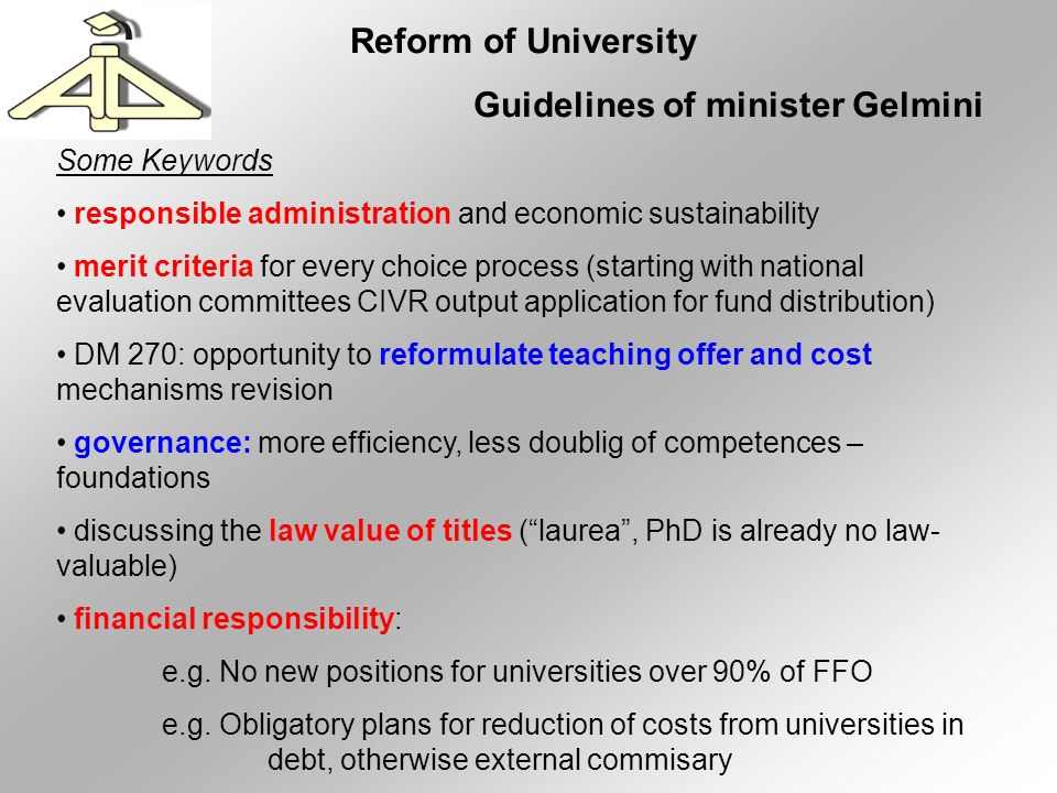 Reform of University Guidelines of minister Gelmini Some Keywords responsible administration and economic sustainability merit criteria for every choice process (starting with national evaluation committees CIVR output application for fund distribution) DM 270: opportunity to reformulate teaching offer and cost mechanisms revision governance: more efficiency, less doublig of competences – foundations discussing the law value of titles (laurea, PhD is already no law- valuable) financial responsibility: e.g.