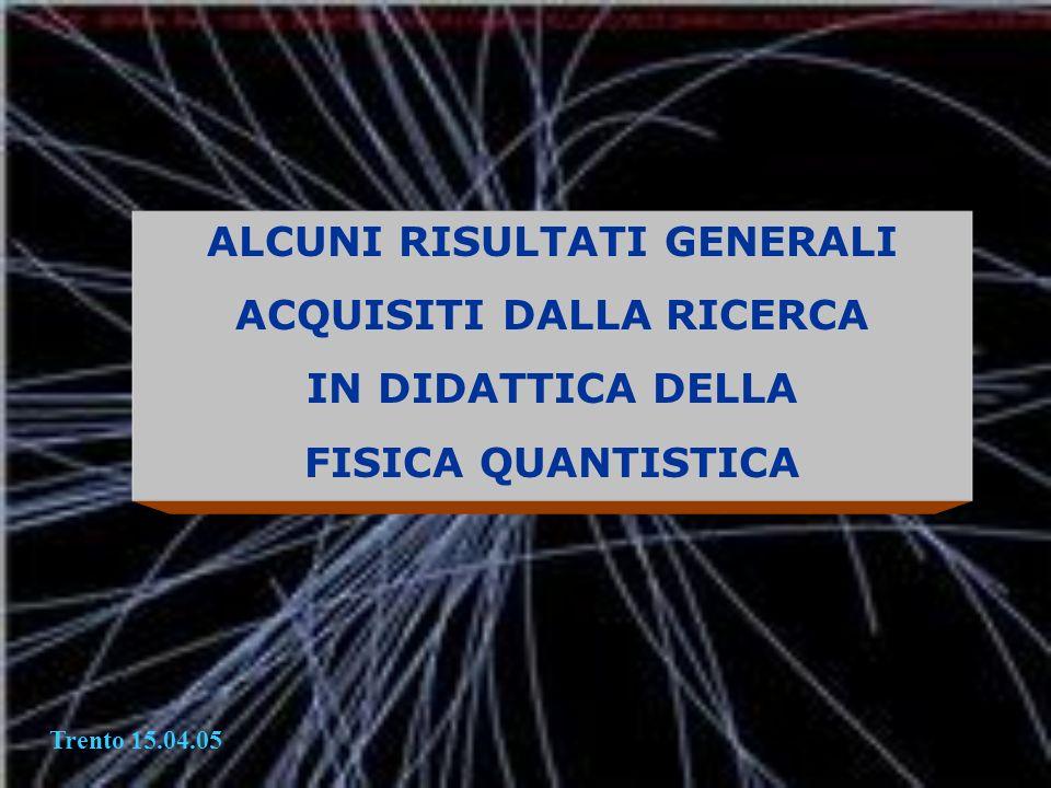 ALCUNI RISULTATI GENERALI ACQUISITI DALLA RICERCA IN DIDATTICA DELLA FISICA QUANTISTICA Trento 15.04.05