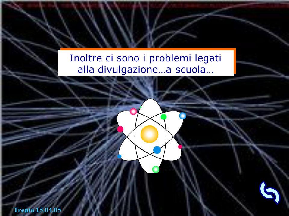 Inoltre ci sono i problemi legati alla divulgazione…a scuola… Trento 15.04.05